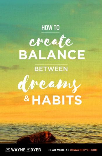 How to Create Balance Between Dreams and Habits — reprinted with permission from Being in Balance (2016 reprint) by Dr. Wayne Dyer