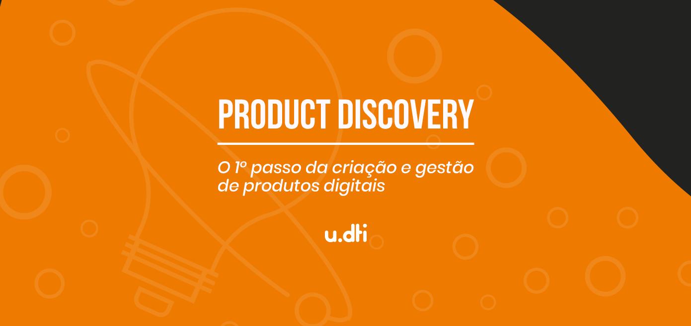 Product Discovery: o 1º passo da criação e gestão de produtos digitais