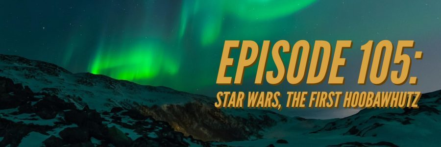 Episode 105: Star Wars, The First Hoobawhutz