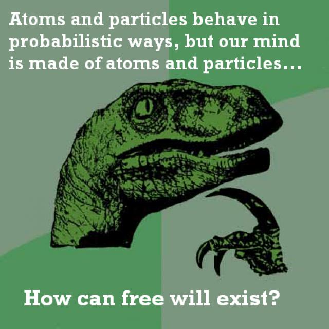 Eğer atomlar ve parçacıklar olasılıksal yöntemlere göre hareket ediyorsa ve bizim zihnimiz de atomlar ve parçacıklardan oluşmuşsa özgür düşünce nasıl var olabilir?