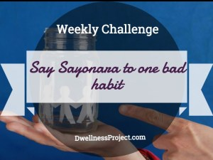 Weekly Challenge- Say Sayonara to One Bad Habit