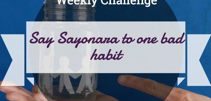 Weekly Challenge: Say Sayonara to One Bad Habit