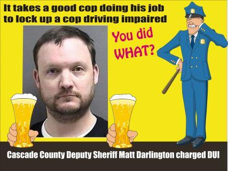 Cascade County Montana Deputy Sheriff Matt Darlington had been honored for making DUI arrests. Now he is busted for DUI by Great Falls Police.