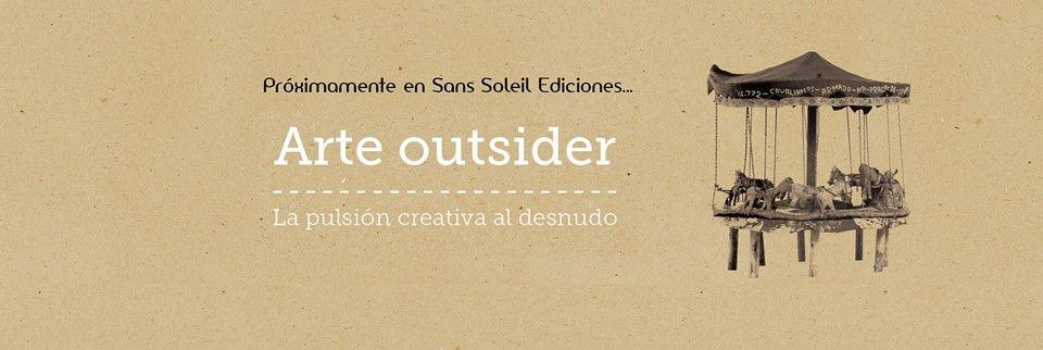 Avance «Arte Outsider. La pulsión creativa al desnudo» (Sans Soleil Ediciones, 2015)