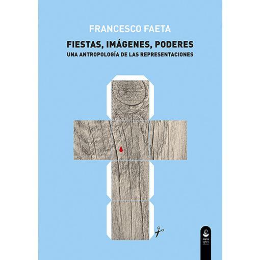 Fiestas, imágenes, poderes. Una antropología de las representaciones – Francesco Faeta