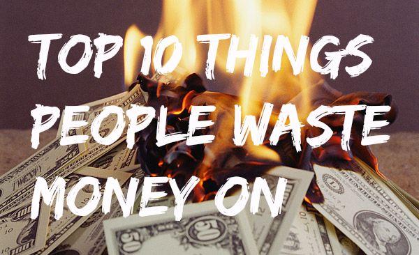 My Top 10 Things People Waste Money On
