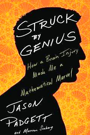 Struck by Genius: How a Brain Injury Made Me A Mathematical Marvel © 2014 by Jason Padgett, Maureen Ann Seaberg. Click here for Amazon.com.