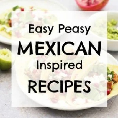 Easy Peasy Mexican Inspired Recipes