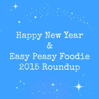 Happy New Year and my Easy Peasy Foodie 2015 Roundup