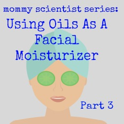 Mommy Scientist Series: Using Oils As A Facial Moisturizer (Part 3)