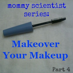 Mommy Scientist Series: Makeover Your Makeup (Part 4)