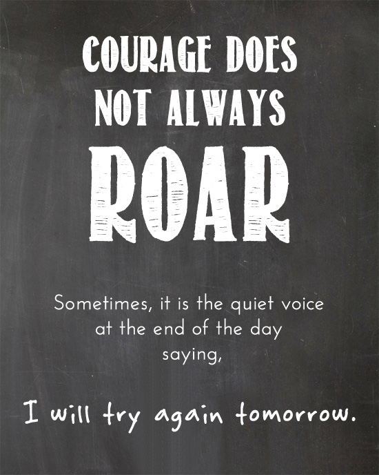 Courage Does not always Roar. Sometimes it the quite voice at the end of the day saying I will try again tomorrow.