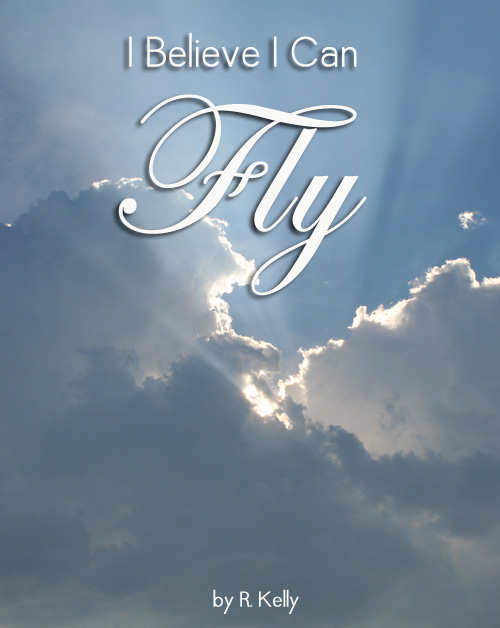 I believe I can fly. R Kelly