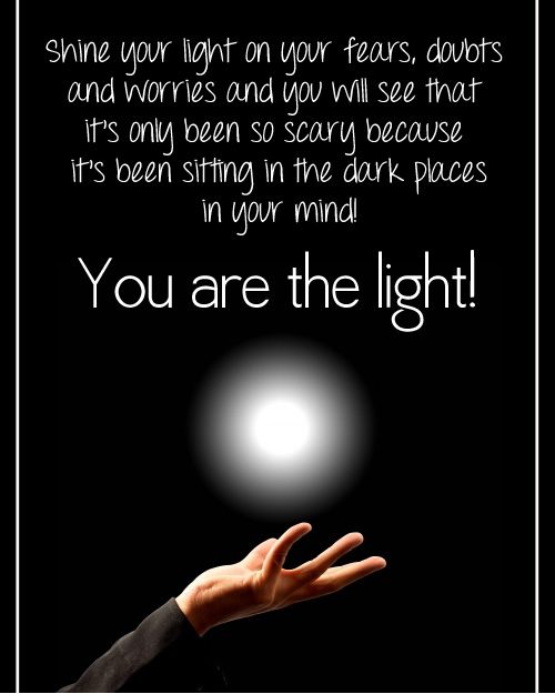 Shine your light on your fears, doubts and worries and you will see that it's only been so scary because it's been sitting in the dark places in your mind! YOU are the LIGHT!