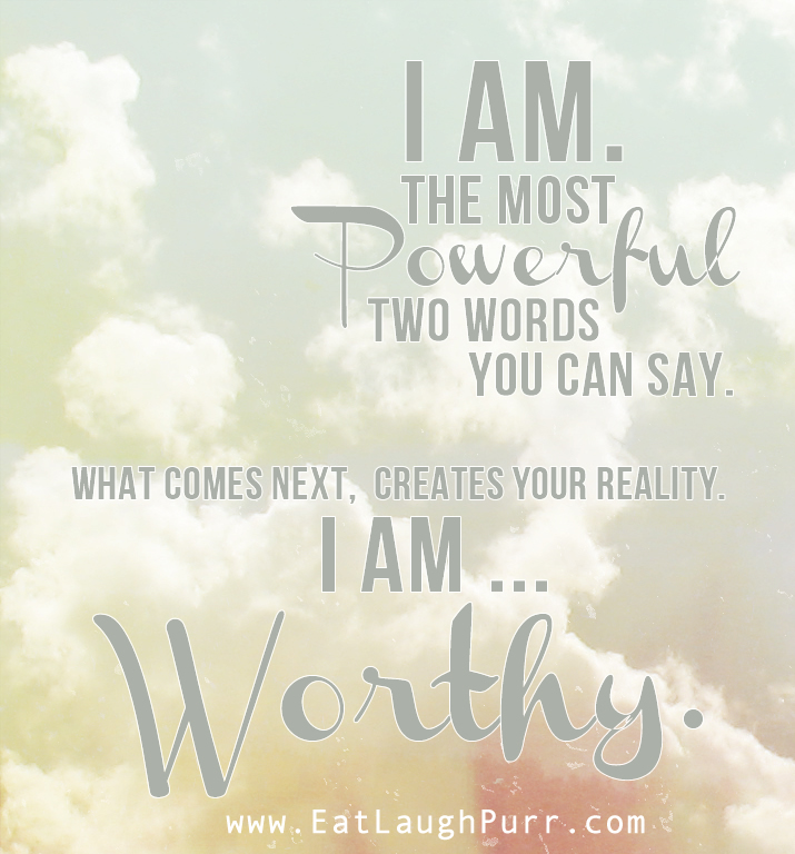 I am. The most powerful two words you can say. What comes next, creates your reality. I am worthy. Created by www.eatlaughpurr.com