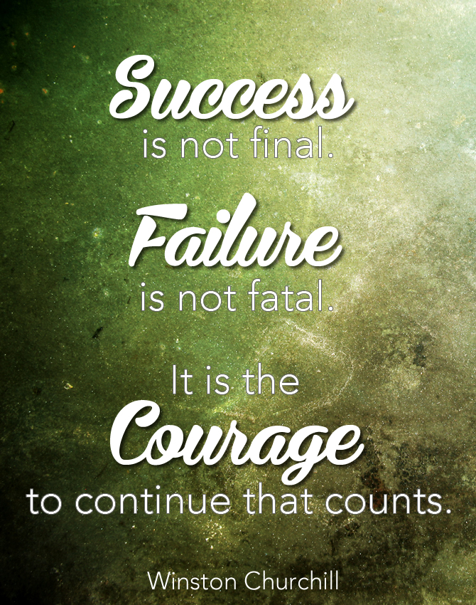 Success is not final. Failure is not fatal. It is the Courage to continue that counts. WInston Churchill