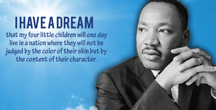 I have a dream that my four little children will one day live in a nation where they will not be judged by the color of their skin but by the content of their character. Martin Luther King Jr