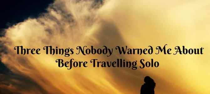 3 Things I Wish I Was Warned About Before Travelling Solo