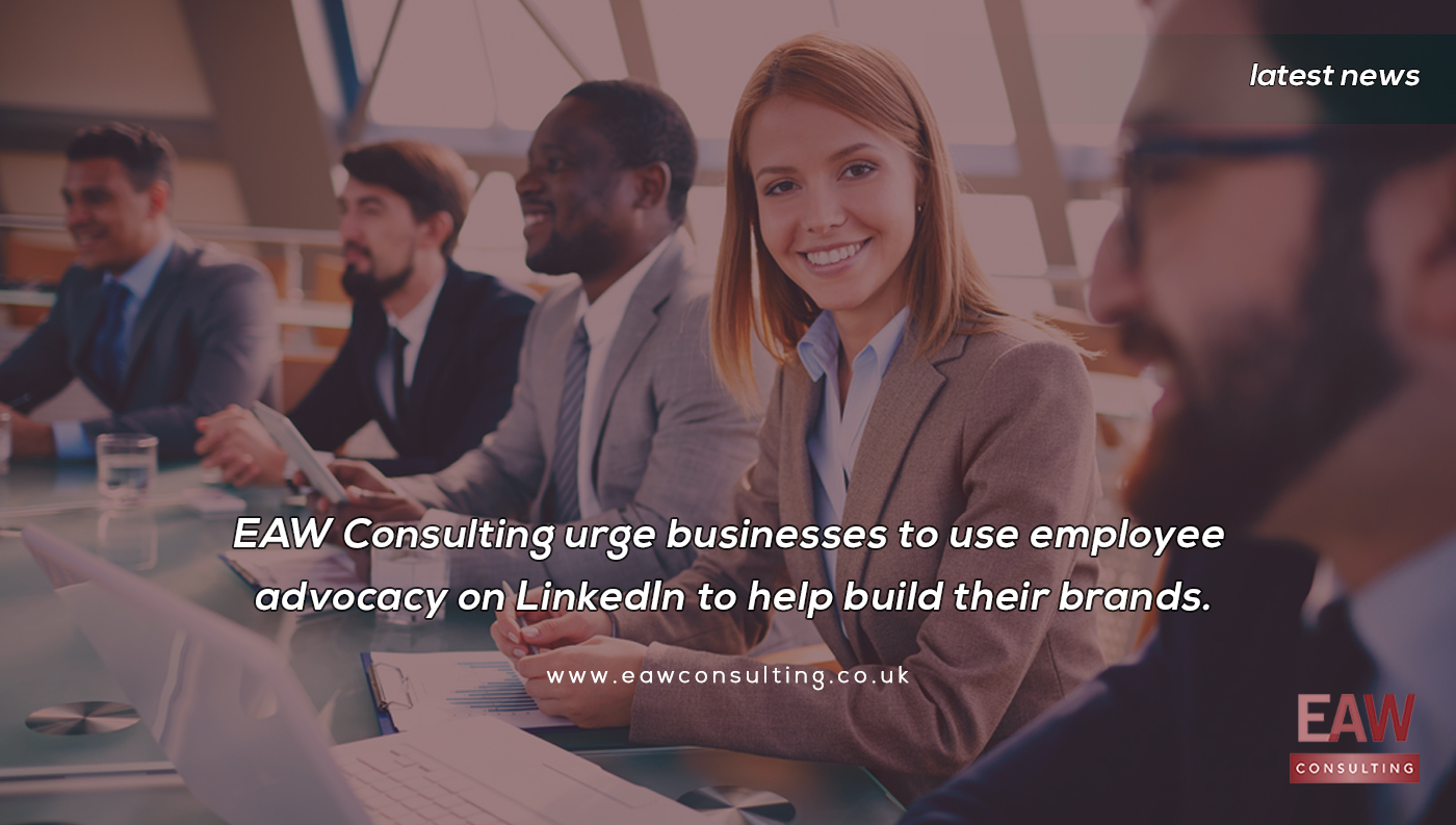EAW Consulting urge businesses to use employee advocacy on LinkedIn to help build their brands.