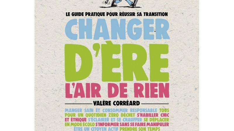 A lire. «Changer d'ère l'air de rien», un guide pour réussir sa transition écologique