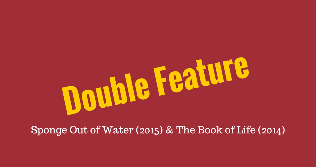 Double Feature: Sponge Out of Water (2015) & Book of Life (2014)