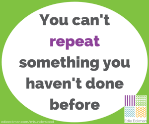 You can't repeat something you haven't done before