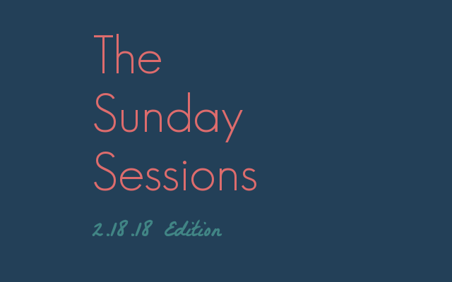 The Sunday Sessions: Edition 2.18.18