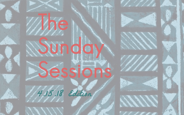The Sunday Sessions: 4.15.18 Edition