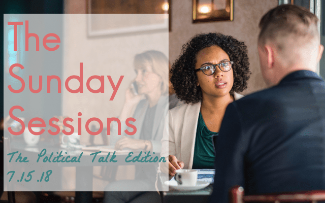 The Sunday Sessions: Political Talk Edition 7.15.18