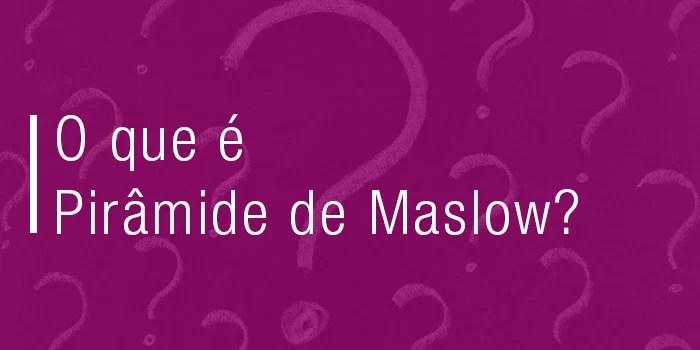 Piramide de Maslow: O que é?