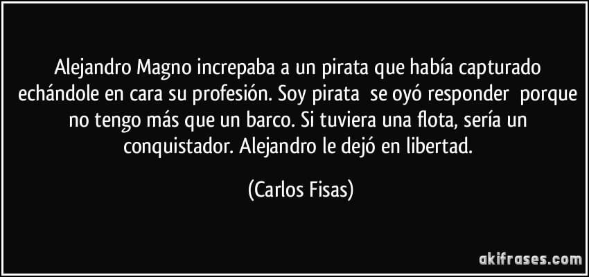 frase-alejandro-magno-increpaba-a-un-pirata-que-habia-capturado-echandole-en-cara-su-profesion-soy-carlos-fisas-181552