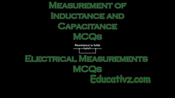 Electrical Measurements MCQs - Measurement of Inductance and Capacitance ( Electrical Measurements ) MCQs