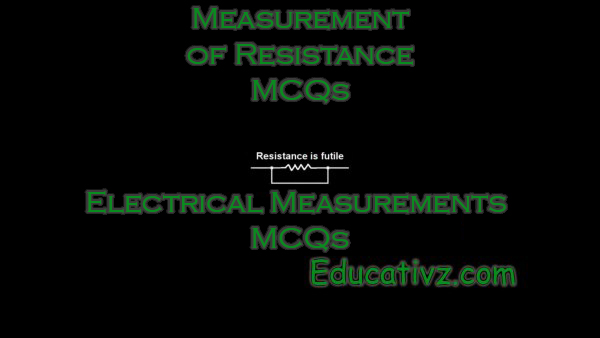 Latest Measurement of Resistance ( Electrical Measurements ) MCQs - Electrical Measurements MCQs
