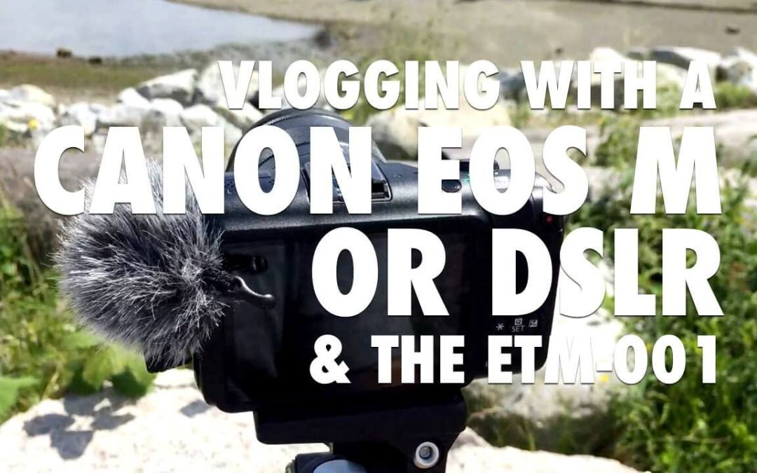 Vlogging with a Canon EOS M and the ETM-001 [VIDEO]