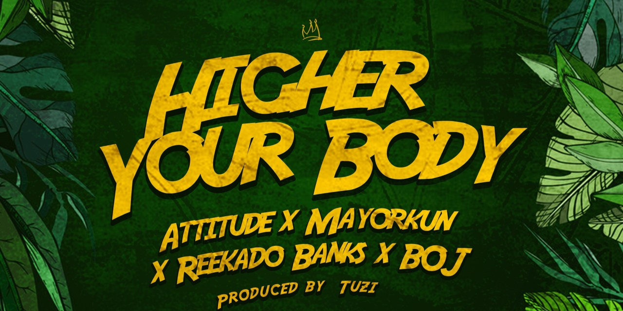 "New Music: ""Higher Your Body"" – Attitude ft Mayorkun, Reekado Banks & BOJ"