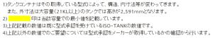 1)タンクコンテナはその取得している型式によって、構造、内寸法等が変わってきます。 また、外寸法は大容量(21KL以上)のタンクでは高さが2,591mmとなります。 2) 印は当該容量での最小値を記載しています。 3)上記記載の数値は既に型式承認を受けているISO-TANKの数値です。 4)上記以外の数値でのご要望については型式承認をメーカーが取得しているかの確認から行います。