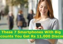 These 7 Smartphones Big Discounts You Can Get Rs 11,000 Discount