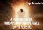 A ressurreição: Fundamento insuperável da fé cristã