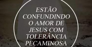 Estão confundindo o amor de Jesus com tolerância pecaminosa.
