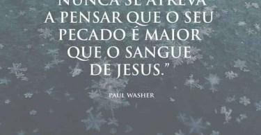 """""""Nunca se atreva a pensar que o seu pecado é maior que o sangue de Jesus."""""""