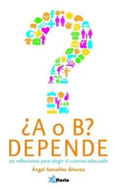 ¿A o B?  Depende-70 reflexiones para elegir el camino adecuado