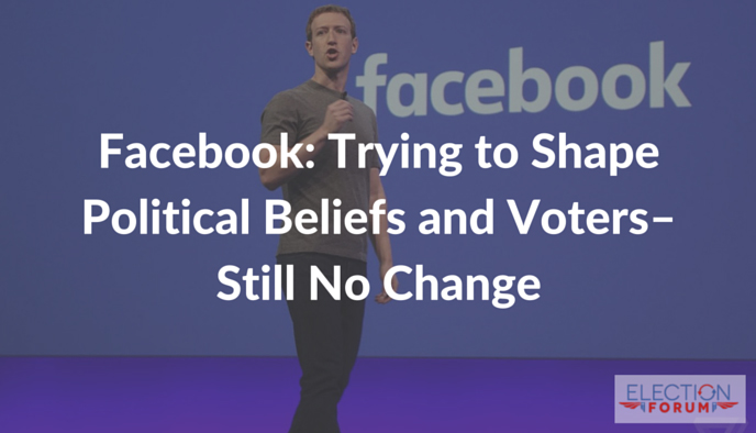 Facebook: Trying to Shape Political Beliefs and Voters–Still No Change