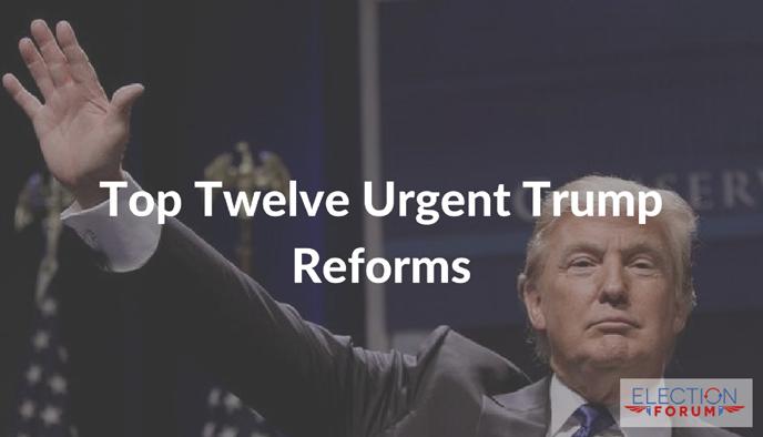 Top Twelve Urgent Trump Reforms