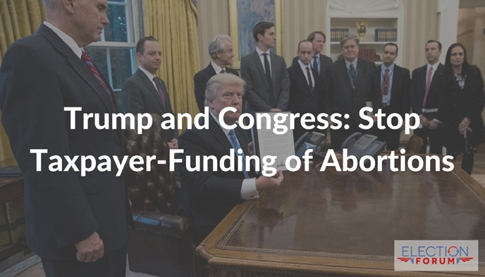 Trump and Congress: Stop Taxpayer-Funding of Abortions