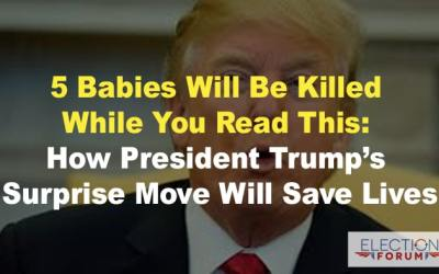 5 Babies Will Be Killed While You Read This: How President Trump's Surprise Move Will Save Lives
