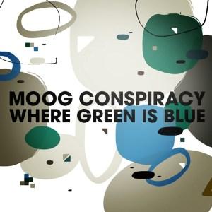 Moog Conspiracy – Where Green Is Blue