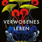 Merlin Sheldrake: Verwobenes Leben – Pilze