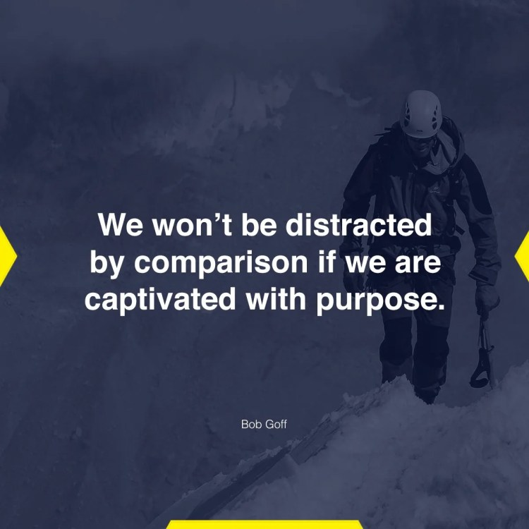 We won't be distracted by comparison if we are captivated with purpose.