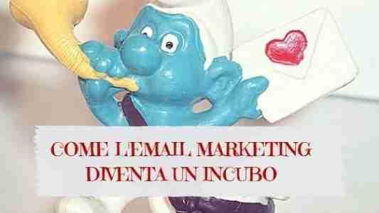 Come l'email marketing diventa incubo