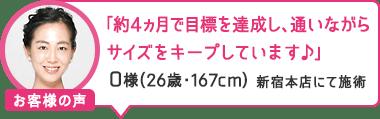 「約4ヵ月で目標を達成し、通いながらサイズをキープしています♪」新宿本店にて施術 O様(26歳・167cm)